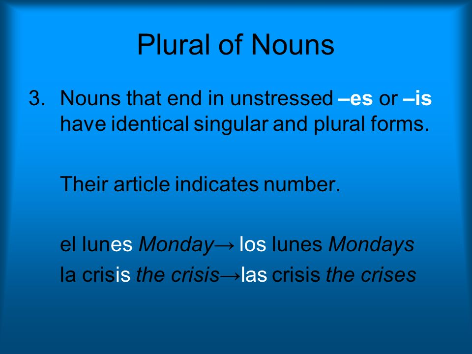 Plural of Nouns 3.Nouns that end in unstressed –es or –is have identical singular and plural forms. Their article indicates number. el lunes Monday lo