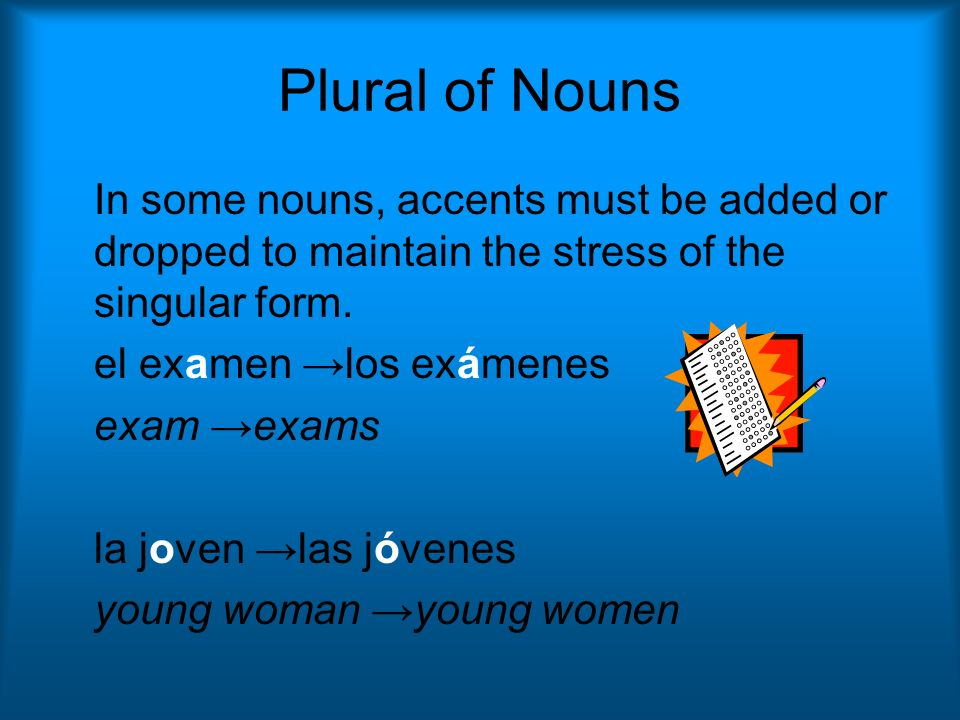 Plural of Nouns In some nouns, accents must be added or dropped to maintain the stress of the singular form. el examen los exámenes exam exams la jove