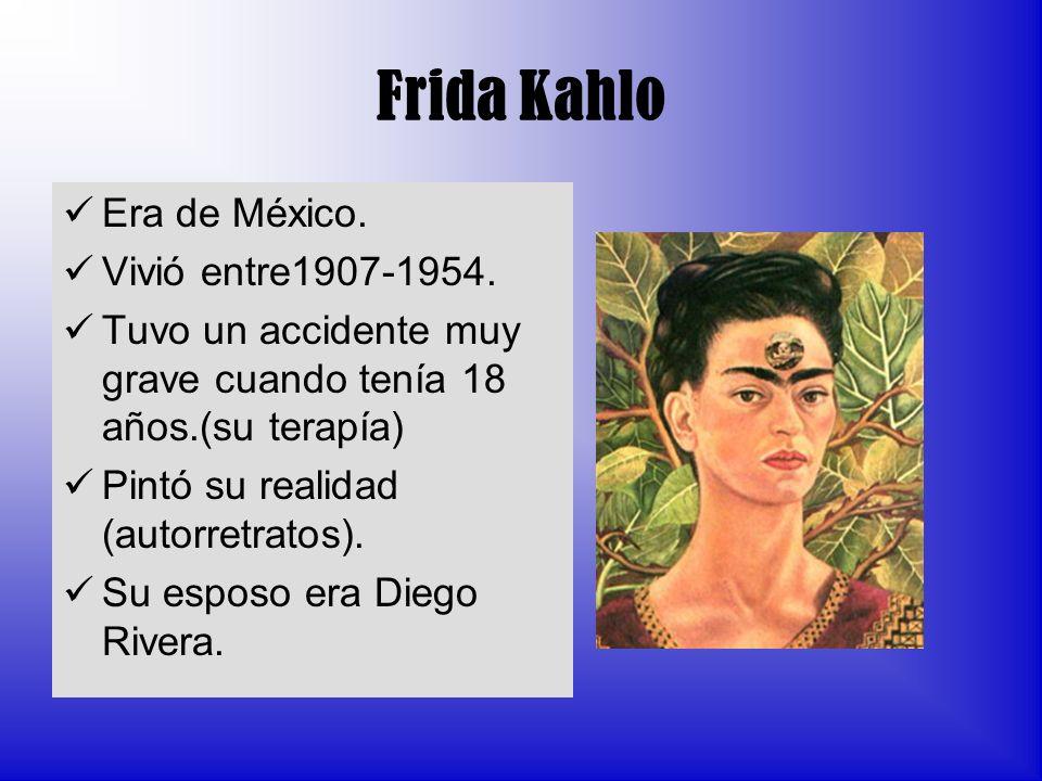 Frida Kahlo Era de México. Vivió entre1907-1954. Tuvo un accidente muy grave cuando tenía 18 años.(su terapía) Pintó su realidad (autorretratos). Su e