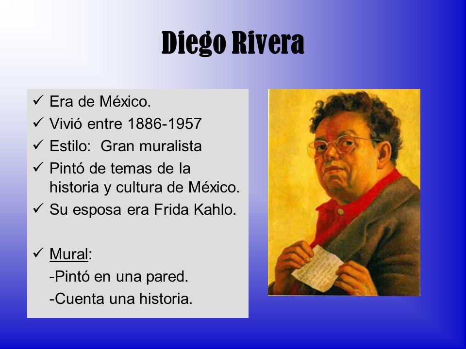 Diego Rivera Era de México. Vivió entre 1886-1957 Estilo: Gran muralista Pintó de temas de la historia y cultura de México. Su esposa era Frida Kahlo.