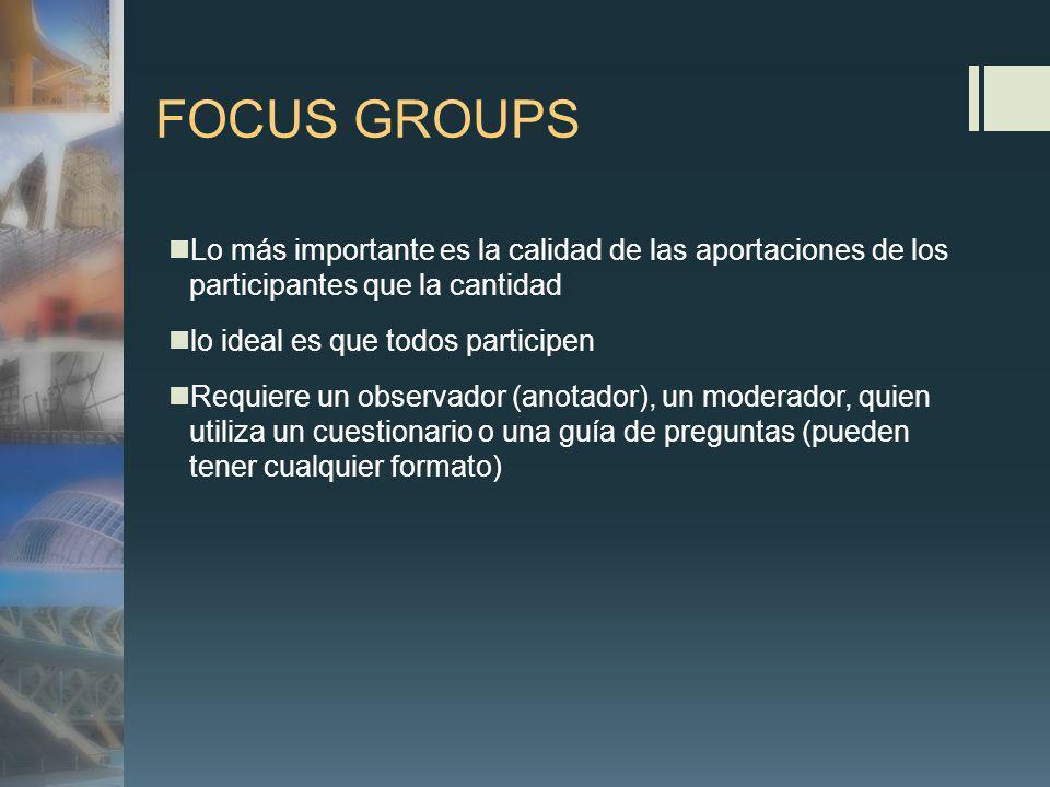 FOCUS GROUPS Lo más importante es la calidad de las aportaciones de los participantes que la cantidad lo ideal es que todos participen Requiere un observador (anotador), un moderador, quien utiliza un cuestionario o una guía de preguntas (pueden tener cualquier formato)