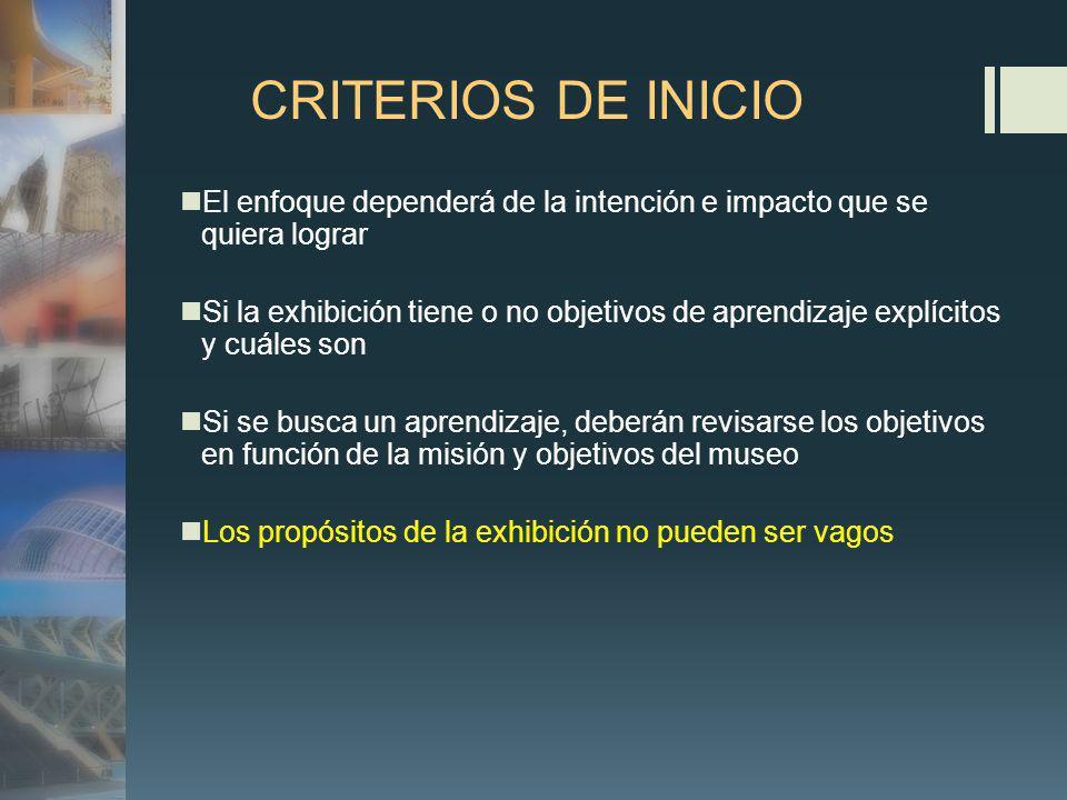 CRITERIOS DE INICIO El enfoque dependerá de la intención e impacto que se quiera lograr Si la exhibición tiene o no objetivos de aprendizaje explícitos y cuáles son Si se busca un aprendizaje, deberán revisarse los objetivos en función de la misión y objetivos del museo Los propósitos de la exhibición no pueden ser vagos