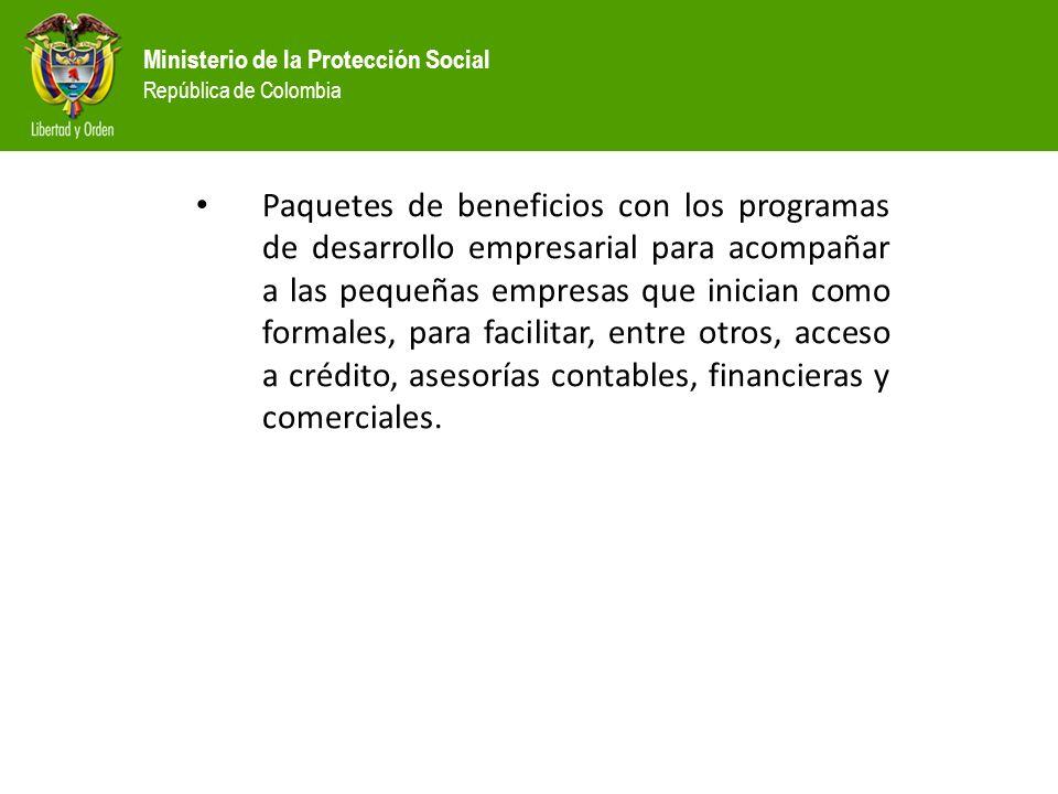 Ministerio de la Protección Social República de Colombia Paquetes de beneficios con los programas de desarrollo empresarial para acompañar a las peque