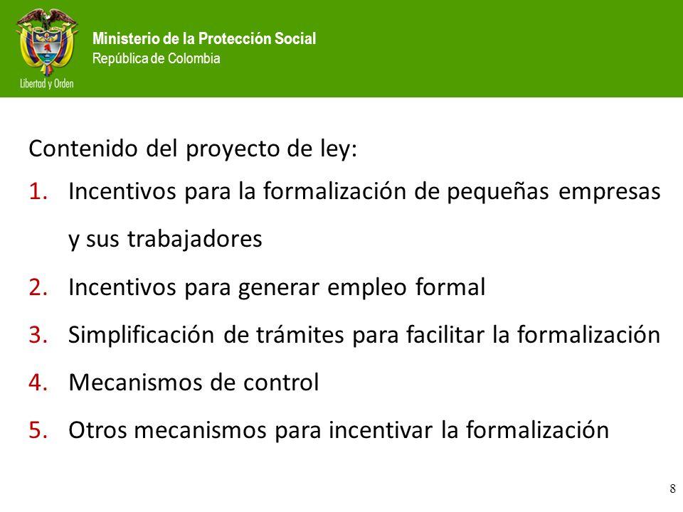Ministerio de la Protección Social República de Colombia Contenido del proyecto de ley: 1.Incentivos para la formalización de pequeñas empresas y sus trabajadores 2.Incentivos para generar empleo formal 3.Simplificación de trámites para facilitar la formalización 4.Mecanismos de control 5.Otros mecanismos para incentivar la formalización 8