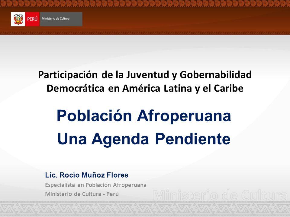 Participación de la Juventud y Gobernabilidad Democrática en América Latina y el Caribe Población Afroperuana Una Agenda Pendiente Lic. Rocío Muñoz Fl