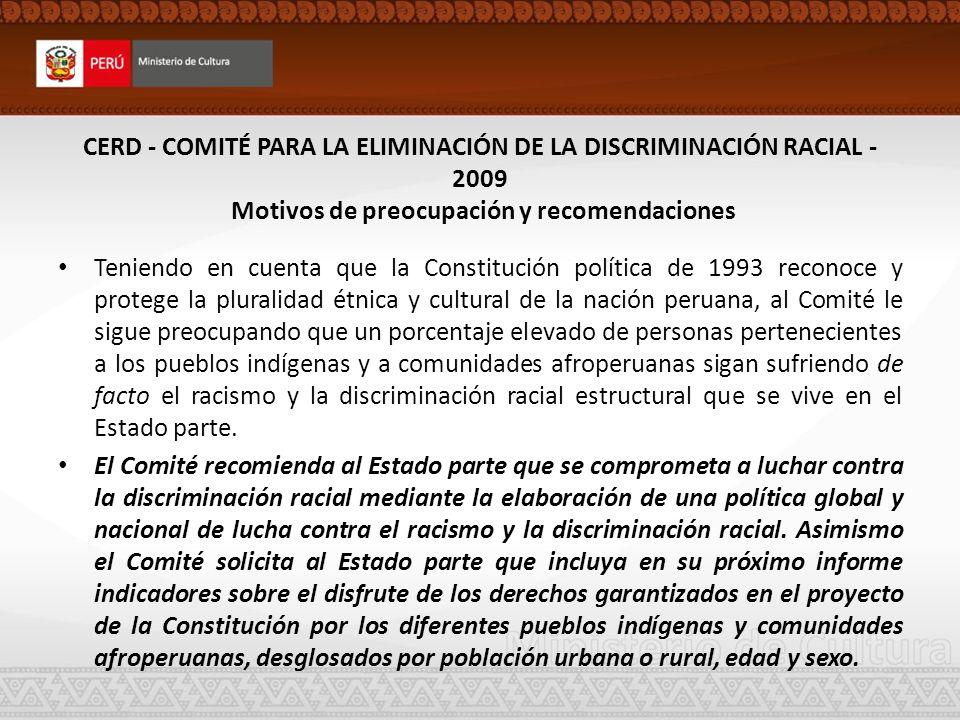 CERD - Recomendaciones El Comité recomienda al Estado parte que continúe mejorando la metodología empleada en el censo para que refleje la complejidad étnica de la sociedad peruana teniendo en cuenta el principio de autoidentificación, de conformidad con su Recomendación general N.º 8 y con los párrafos 10 a 12 de las directrices relativas al documento específicamente destinado al Comité que deben presentar los Estados partes de conformidad con el párrafo 1 del artículo 9 de la Convención (CERD/C/2007/1).