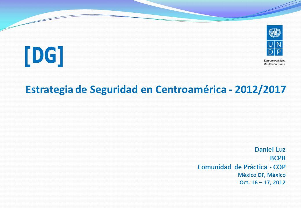 Estrategia de Seguridad en Centroamérica - 2012/2017 Daniel Luz BCPR Comunidad de Práctica - COP México DF, México Oct. 16 – 17, 2012