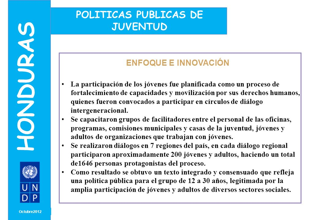 MONTH/ YEAR ENFOQUE E INNOVACIÓN Octubre 2012 HONDURAS POLITICAS PUBLICAS DE JUVENTUD La Política Nacional de la Juventud se orienta a facilitar el empoderamiento de las/os jóvenes para la auditoría social de los compromisos adquiridos y del uso de recursos públicos.