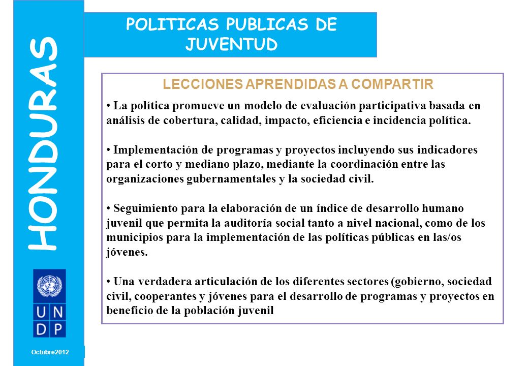 MONTH/ YEAR LECCIONES APRENDIDAS A COMPARTIR Octubre2012 HONDURAS POLITICAS PUBLICAS DE JUVENTUD La política promueve un modelo de evaluación participativa basada en análisis de cobertura, calidad, impacto, eficiencia e incidencia política.