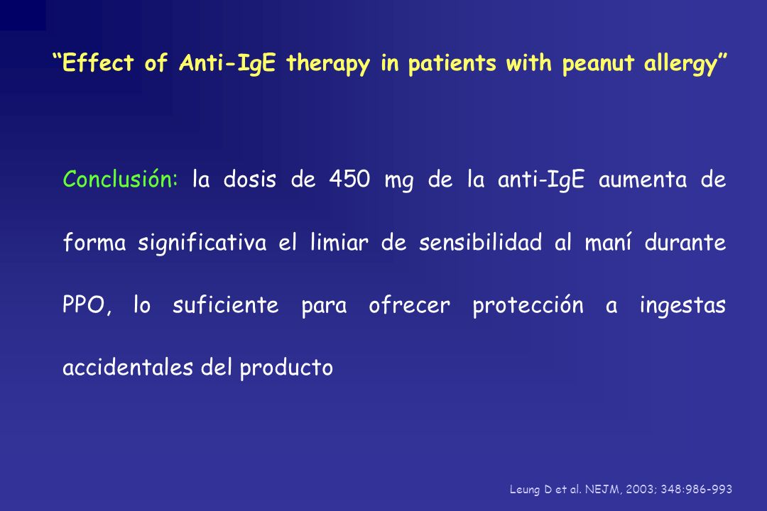 Effect of Anti-IgE therapy in patients with peanut allergy Leung D et al. NEJM, 2003; 348:986-993 Conclusión: la dosis de 450 mg de la anti-IgE aument