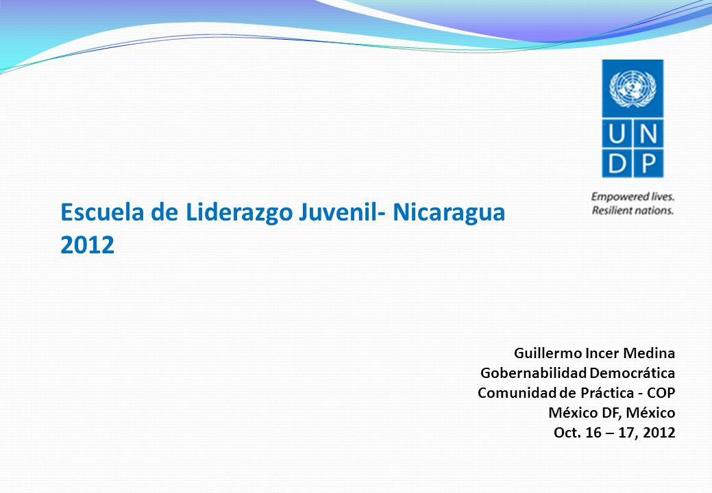 Escuela de Liderazgo Juvenil- Nicaragua 2012 Guillermo Incer Medina Gobernabilidad Democrática Comunidad de Práctica - COP México DF, México Oct. 16 –