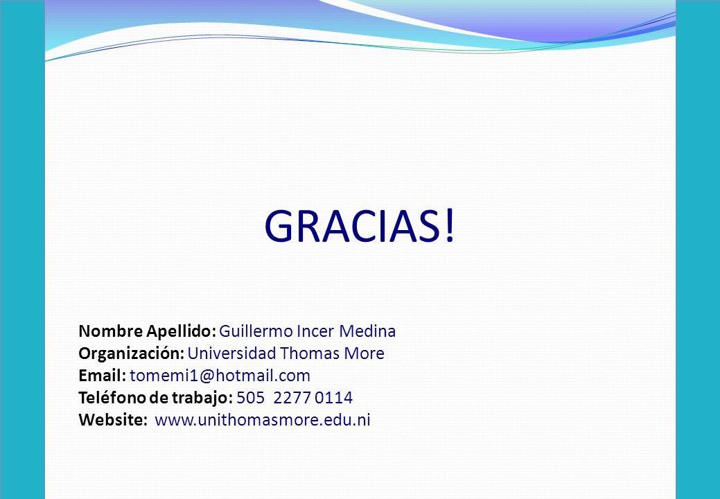 GRACIAS! Nombre Apellido: Guillermo Incer Medina Organización: Universidad Thomas More Email: tomemi1@hotmail.com Teléfono de trabajo: 505 2277 0114 W