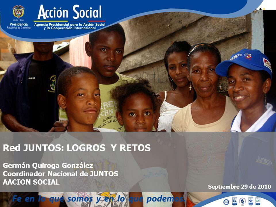 Red JUNTOS: LOGROS Y RETOS Germán Quiroga González Coordinador Nacional de JUNTOS AACION SOCIAL Septiembre 29 de 2010