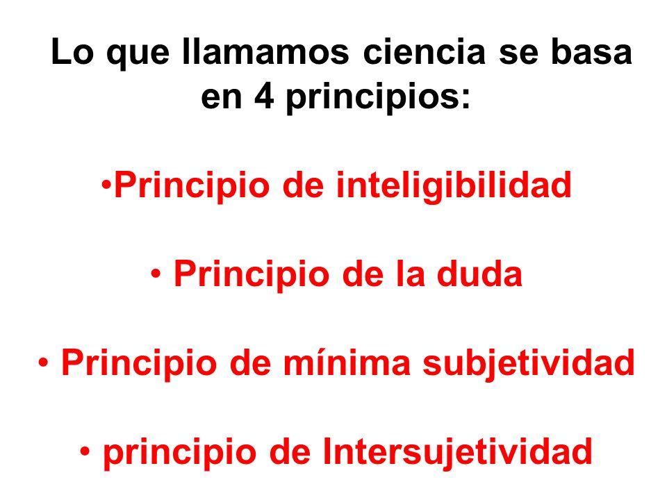 Lo que llamamos ciencia se basa en 4 principios: Principio de inteligibilidad Principio de la duda Principio de mínima subjetividad principio de Inter