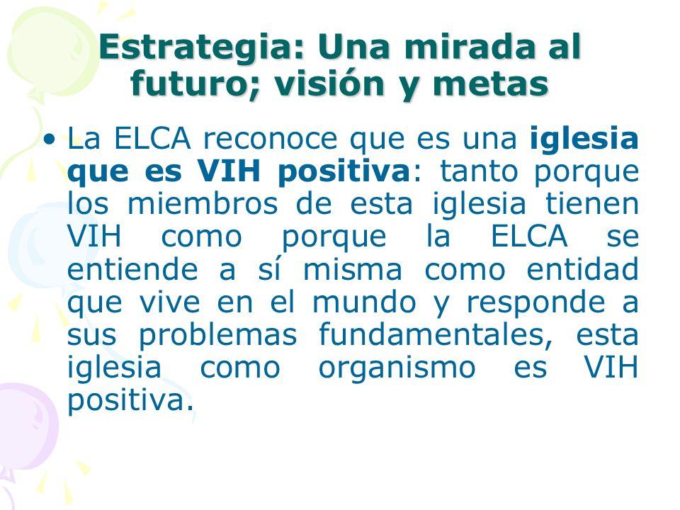 Estrategia: Una mirada al futuro; visión y metas La ELCA reconoce que es una iglesia que es VIH positiva: tanto porque los miembros de esta iglesia ti