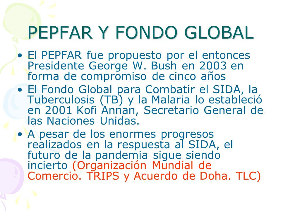 PEPFAR Y FONDO GLOBAL El PEPFAR fue propuesto por el entonces Presidente George W. Bush en 2003 en forma de compromiso de cinco años El Fondo Global p
