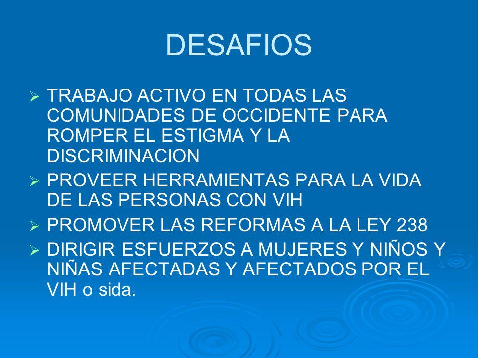 DESAFIOS TRABAJO ACTIVO EN TODAS LAS COMUNIDADES DE OCCIDENTE PARA ROMPER EL ESTIGMA Y LA DISCRIMINACION PROVEER HERRAMIENTAS PARA LA VIDA DE LAS PERSONAS CON VIH PROMOVER LAS REFORMAS A LA LEY 238 DIRIGIR ESFUERZOS A MUJERES Y NIÑOS Y NIÑAS AFECTADAS Y AFECTADOS POR EL VIH o sida.