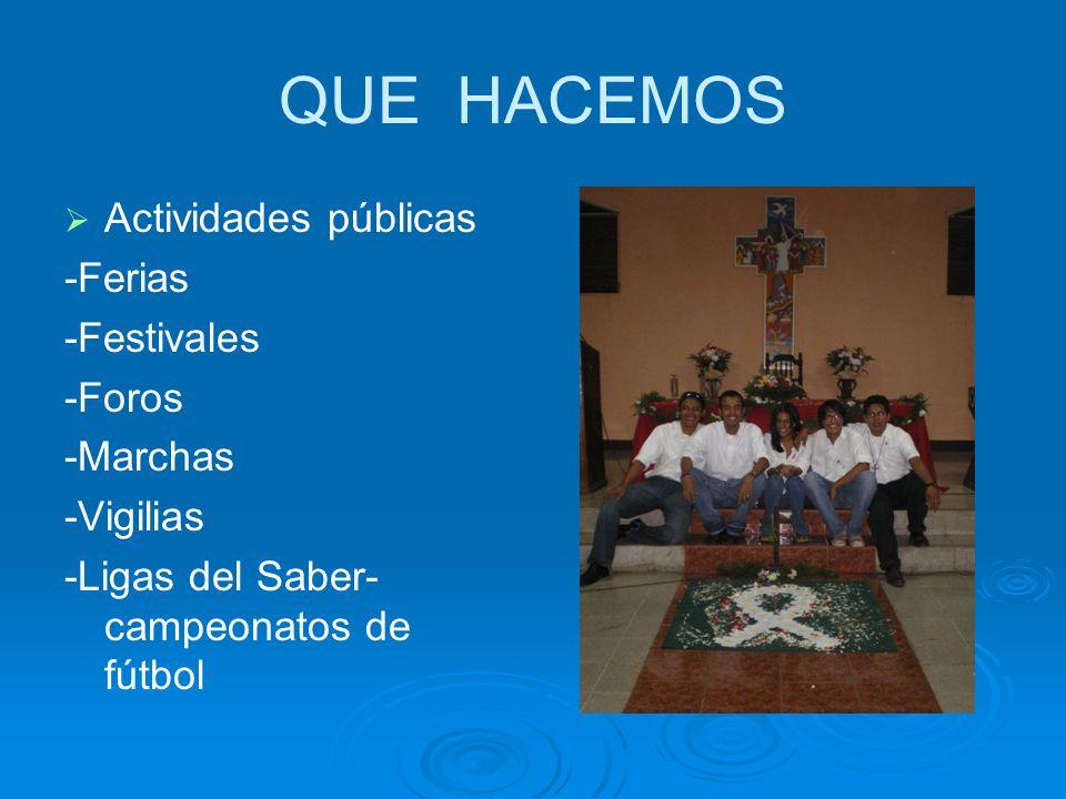QUE HACEMOS Actividades públicas -Ferias -Festivales -Foros -Marchas -Vigilias -Ligas del Saber- campeonatos de fútbol