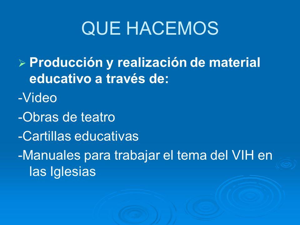 QUE HACEMOS Producción y realización de material educativo a través de: -Video -Obras de teatro -Cartillas educativas -Manuales para trabajar el tema del VIH en las Iglesias