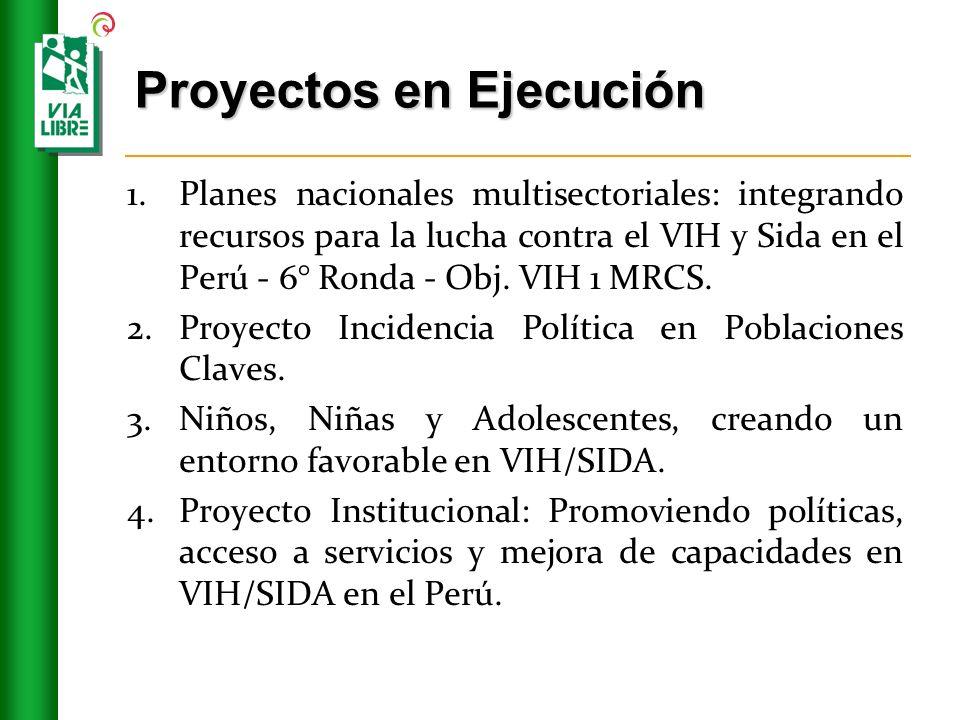 Proyectos en Ejecución 1.Planes nacionales multisectoriales: integrando recursos para la lucha contra el VIH y Sida en el Perú - 6° Ronda - Obj.