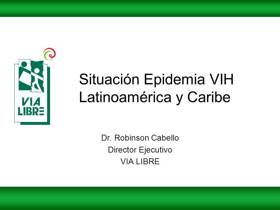 Situación Epidemia VIH Latinoamérica y Caribe Dr. Robinson Cabello Director Ejecutivo VIA LIBRE