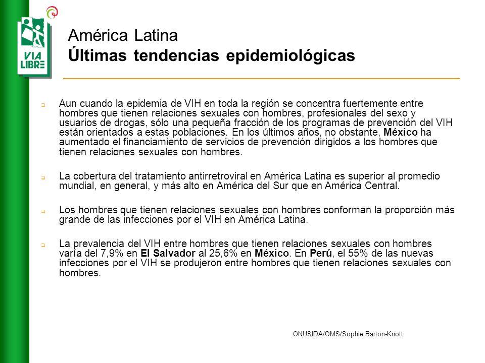 América Latina Últimas tendencias epidemiológicas Aun cuando la epidemia de VIH en toda la región se concentra fuertemente entre hombres que tienen re