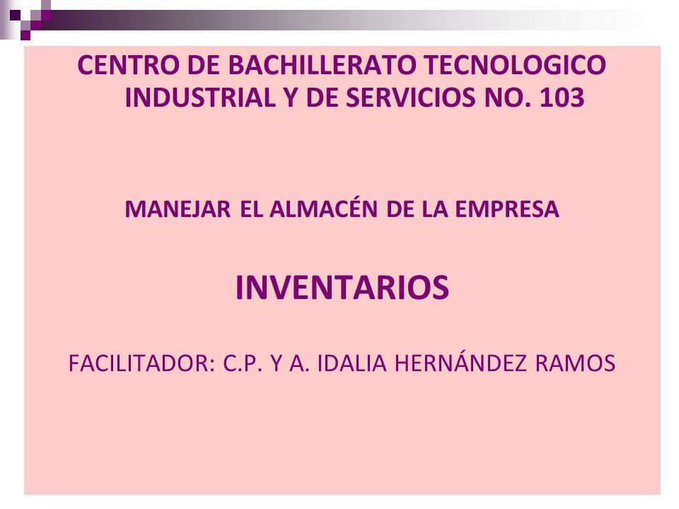 CENTRO DE BACHILLERATO TECNOLOGICO INDUSTRIAL Y DE SERVICIOS NO. 103 MANEJAR EL ALMACÉN DE LA EMPRESA INVENTARIOS FACILITADOR: C.P. Y A. IDALIA HERNÁN