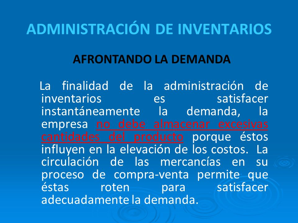 ADMINISTRACIÓN DE INVENTARIOS La finalidad de la administración de inventarios es satisfacer instantáneamente la demanda, la empresa no debe almacenar excesivas cantidades del producto porque éstos influyen en la elevación de los costos.