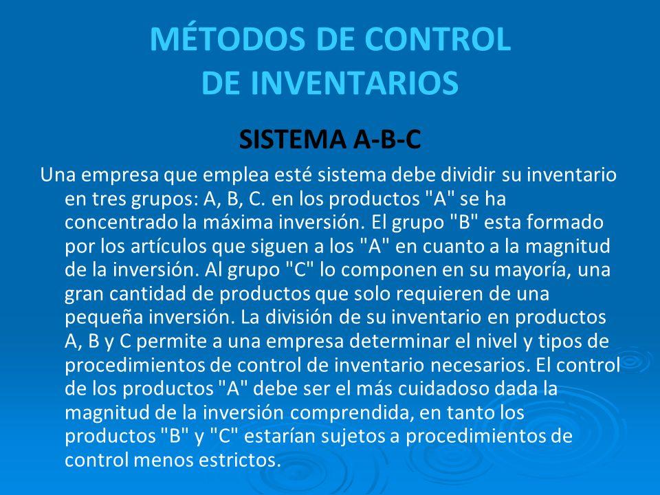 MÉTODOS DE CONTROL DE INVENTARIOS Una empresa que emplea esté sistema debe dividir su inventario en tres grupos: A, B, C. en los productos