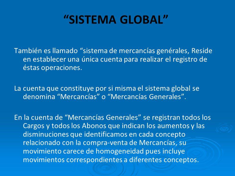 SISTEMA GLOBAL También es llamado sistema de mercancías genérales, Reside en establecer una única cuenta para realizar el registro de éstas operaciones.