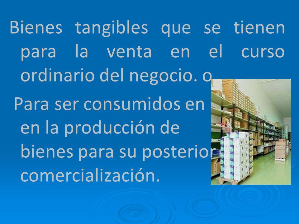 Bienes tangibles que se tienen para la venta en el curso ordinario del negocio. o Para ser consumidos en en la producción de bienes para su posterior