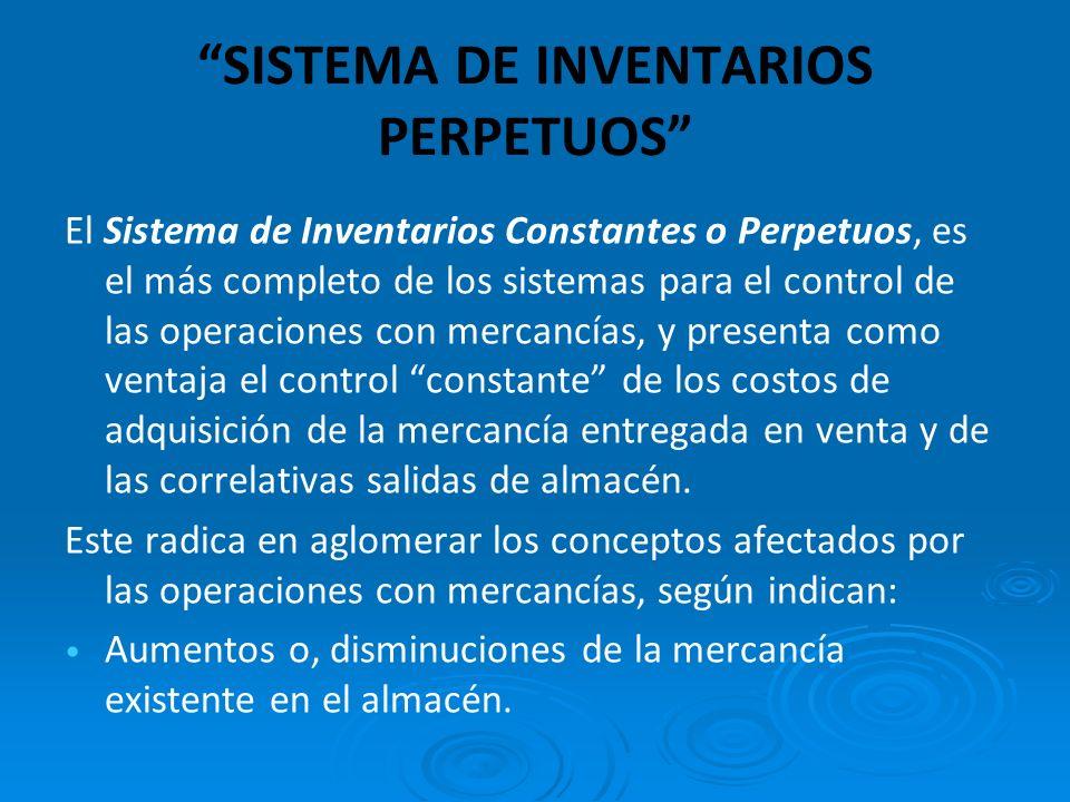 SISTEMA DE INVENTARIOS PERPETUOS El Sistema de Inventarios Constantes o Perpetuos, es el más completo de los sistemas para el control de las operacion