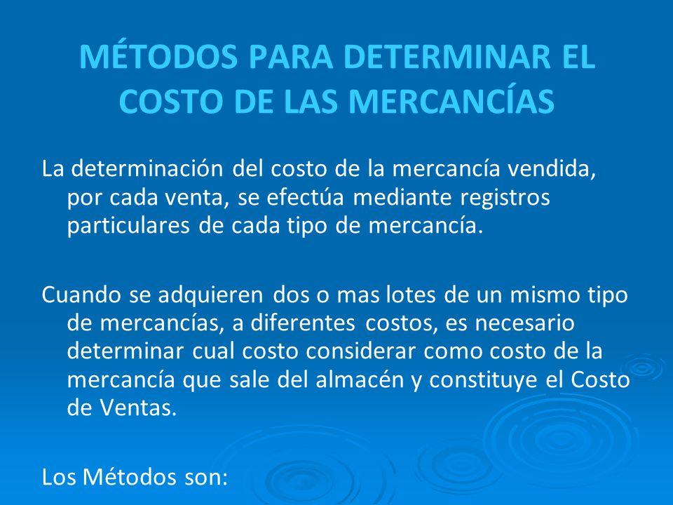 MÉTODOS PARA DETERMINAR EL COSTO DE LAS MERCANCÍAS La determinación del costo de la mercancía vendida, por cada venta, se efectúa mediante registros particulares de cada tipo de mercancía.