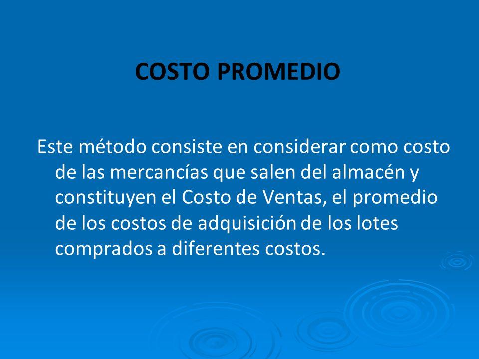 COSTO PROMEDIO Este método consiste en considerar como costo de las mercancías que salen del almacén y constituyen el Costo de Ventas, el promedio de los costos de adquisición de los lotes comprados a diferentes costos.