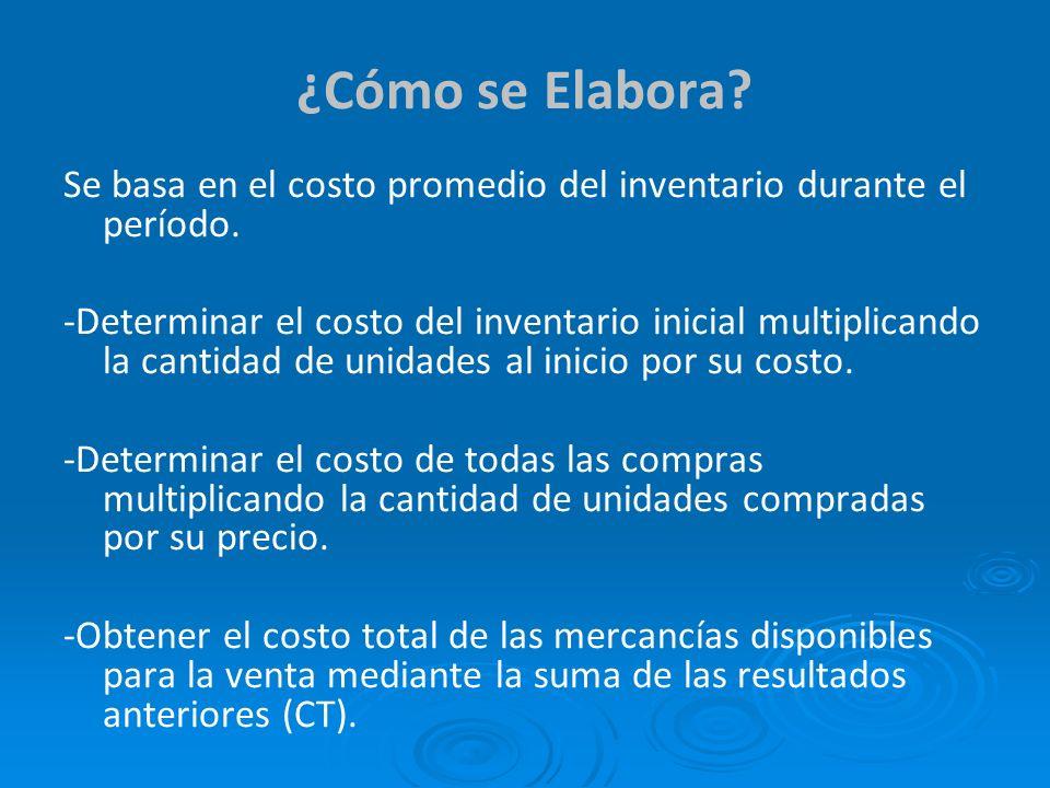 ¿Cómo se Elabora? Se basa en el costo promedio del inventario durante el período. -Determinar el costo del inventario inicial multiplicando la cantida