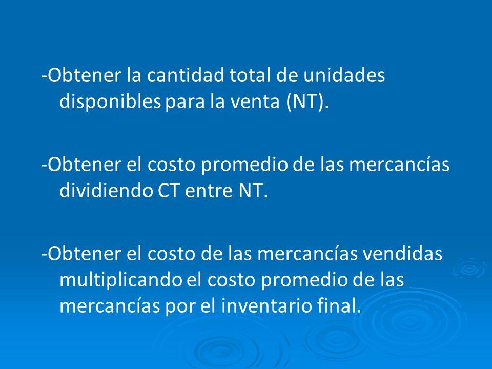 -Obtener la cantidad total de unidades disponibles para la venta (NT). -Obtener el costo promedio de las mercancías dividiendo CT entre NT. -Obtener e