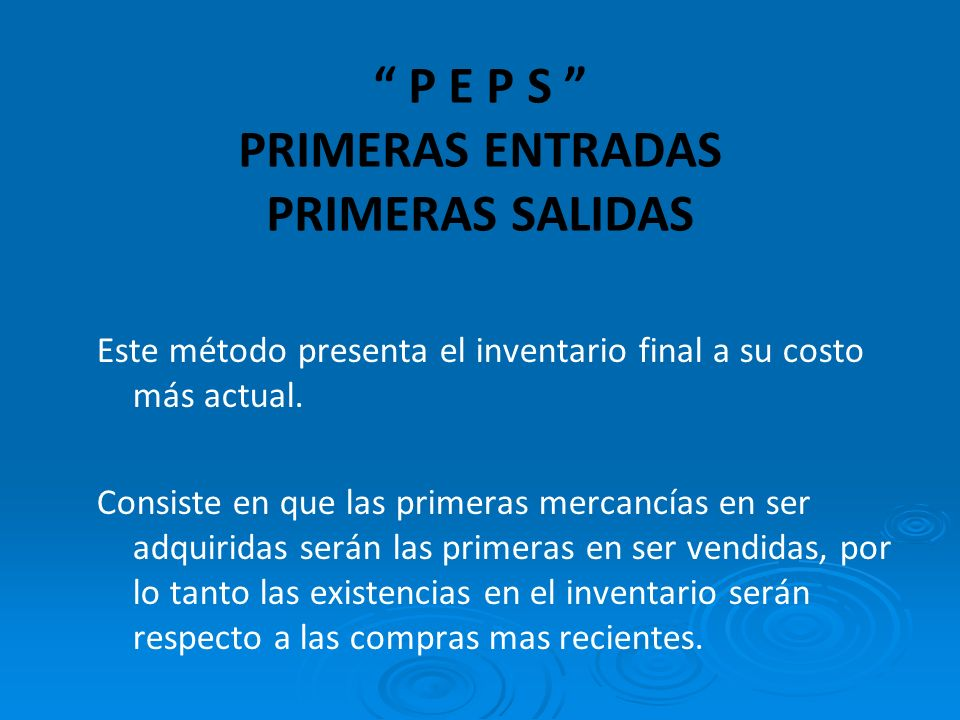 P E P S PRIMERAS ENTRADAS PRIMERAS SALIDAS Este método presenta el inventario final a su costo más actual.