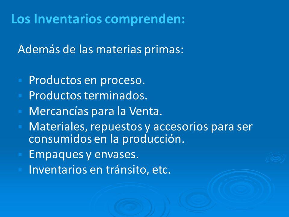 Los Inventarios comprenden: Además de las materias primas: Productos en proceso. Productos terminados. Mercancías para la Venta. Materiales, repuestos