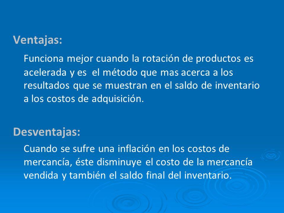 Ventajas: Funciona mejor cuando la rotación de productos es acelerada y es el método que mas acerca a los resultados que se muestran en el saldo de inventario a los costos de adquisición.