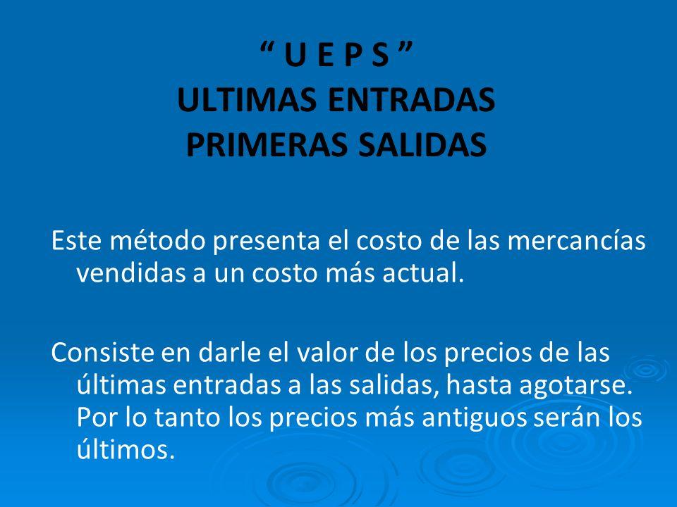 U E P S ULTIMAS ENTRADAS PRIMERAS SALIDAS Este método presenta el costo de las mercancías vendidas a un costo más actual.
