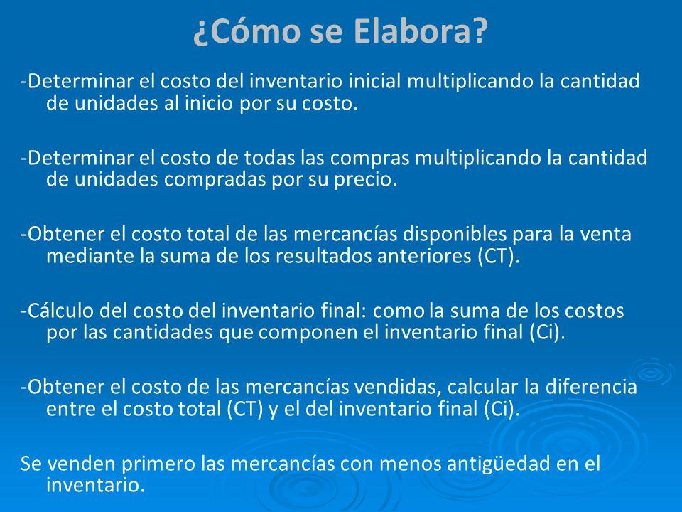 ¿Cómo se Elabora? -Determinar el costo del inventario inicial multiplicando la cantidad de unidades al inicio por su costo. -Determinar el costo de to