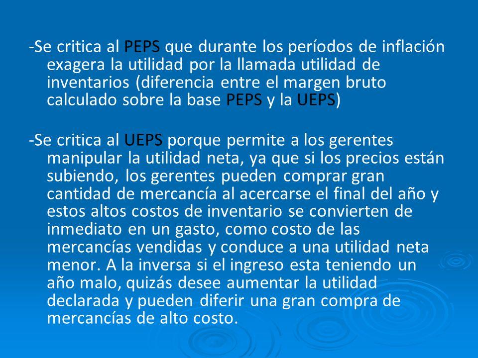 -Se critica al PEPS que durante los períodos de inflación exagera la utilidad por la llamada utilidad de inventarios (diferencia entre el margen bruto