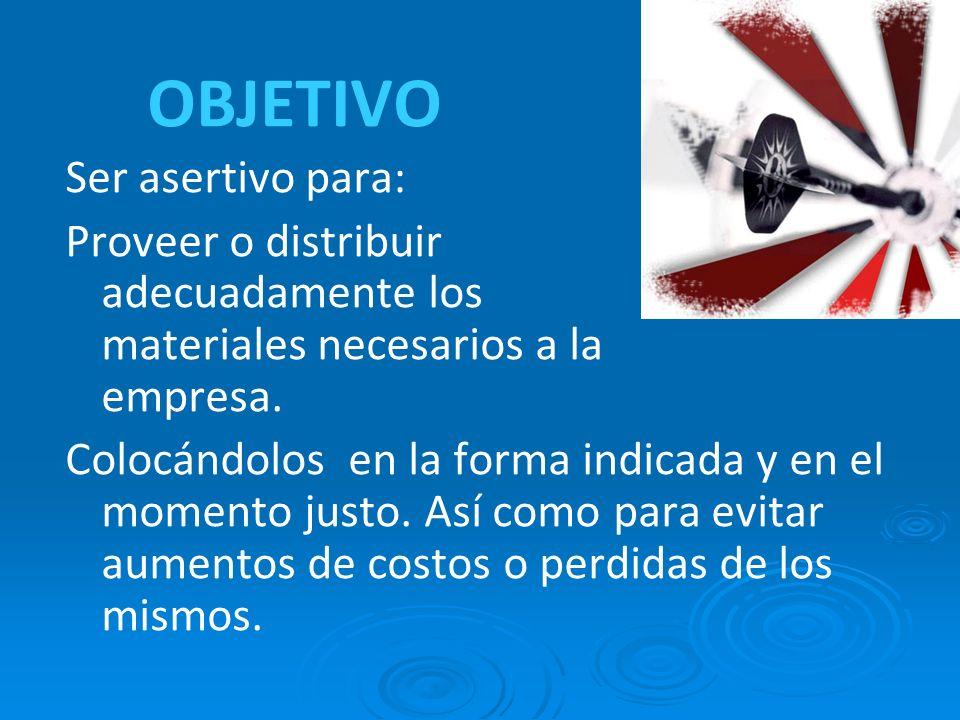 OBJETIVO Ser asertivo para: Proveer o distribuir adecuadamente los materiales necesarios a la empresa. Colocándolos en la forma indicada y en el momen