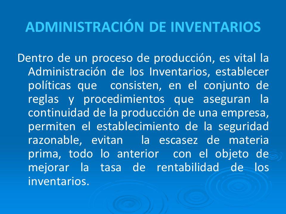 ADMINISTRACIÓN DE INVENTARIOS Dentro de un proceso de producción, es vital la Administración de los Inventarios, establecer políticas que consisten, e