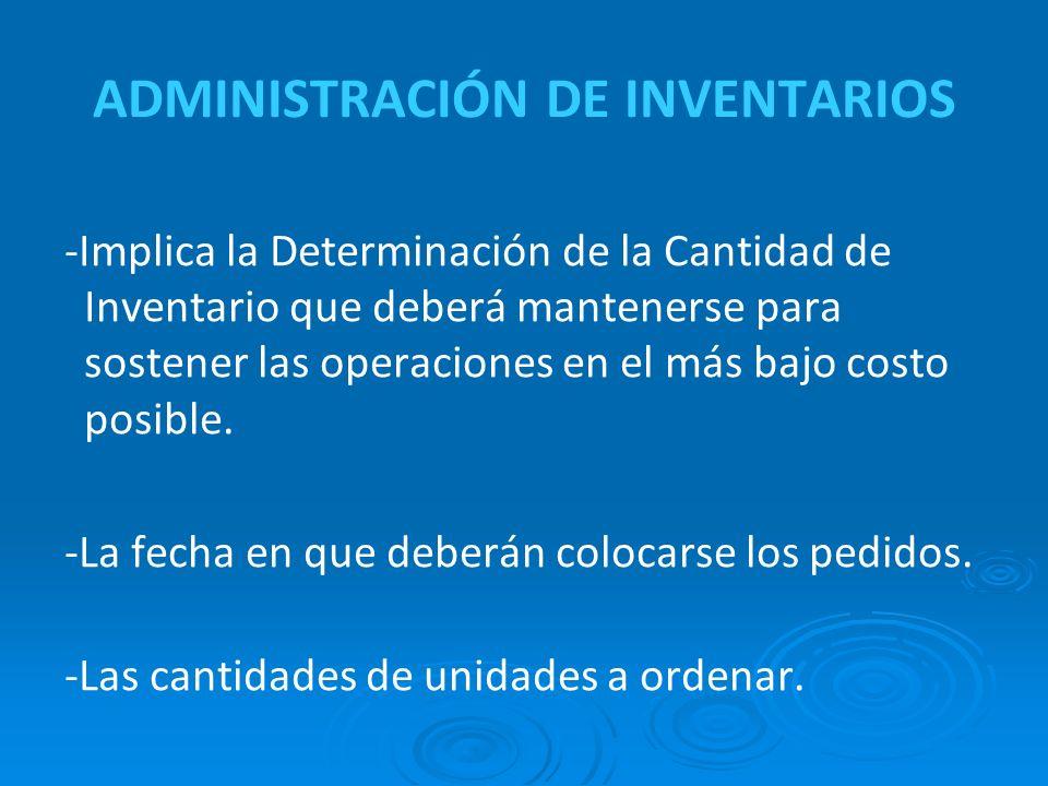 ADMINISTRACIÓN DE INVENTARIOS -Implica la Determinación de la Cantidad de Inventario que deberá mantenerse para sostener las operaciones en el más bajo costo posible.