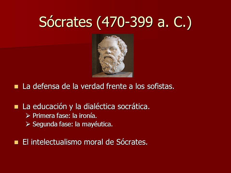 Sócrates (470-399 a. C.) La defensa de la verdad frente a los sofistas. La defensa de la verdad frente a los sofistas. La educación y la dialéctica so