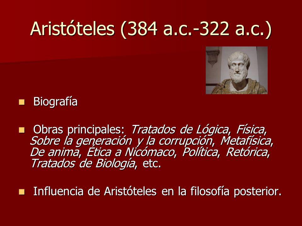 Aristóteles (384 a.c.-322 a.c.) Biografía Biografía Obras principales: Tratados de Lógica, Física, Sobre la generación y la corrupción, Metafísica, De