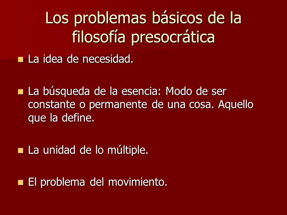 Los problemas básicos de la filosofía presocrática La idea de necesidad. La idea de necesidad. La búsqueda de la esencia: Modo de ser constante o perm