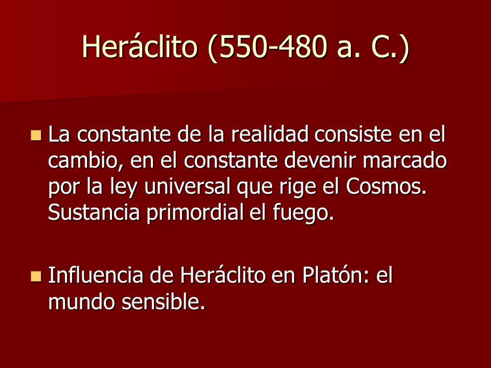 Heráclito (550-480 a. C.) La constante de la realidad consiste en el cambio, en el constante devenir marcado por la ley universal que rige el Cosmos.