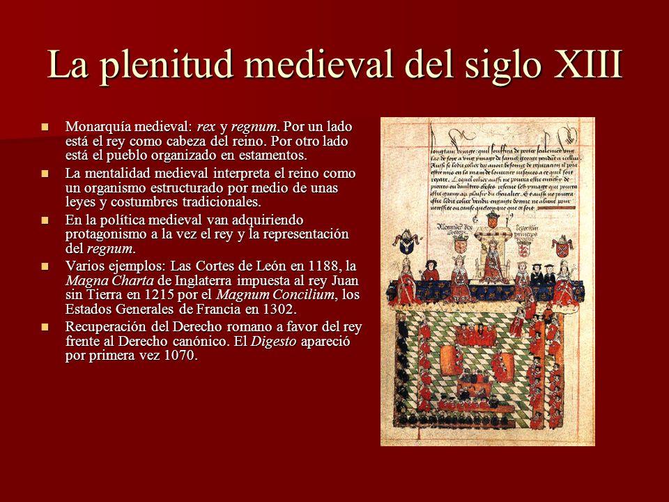 La plenitud medieval del siglo XIII Monarquía medieval: rex y regnum. Por un lado está el rey como cabeza del reino. Por otro lado está el pueblo orga